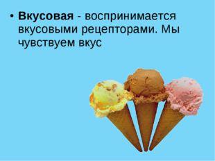 Вкусовая - воспринимается вкусовыми рецепторами.Мы чувствуем вкус