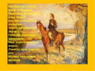 Как быстро в поле, вкруг открытом Подкован вновь, мой конь бежит! Как звонко