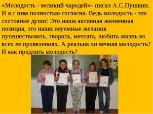 «Молодость - великий чародей»- писал А.С.Пушкин. И я с ним полностью согласна