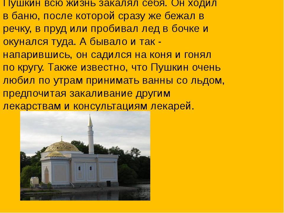 Пушкин всю жизнь закалял себя. Он ходил в баню, после которой сразу же бежал...