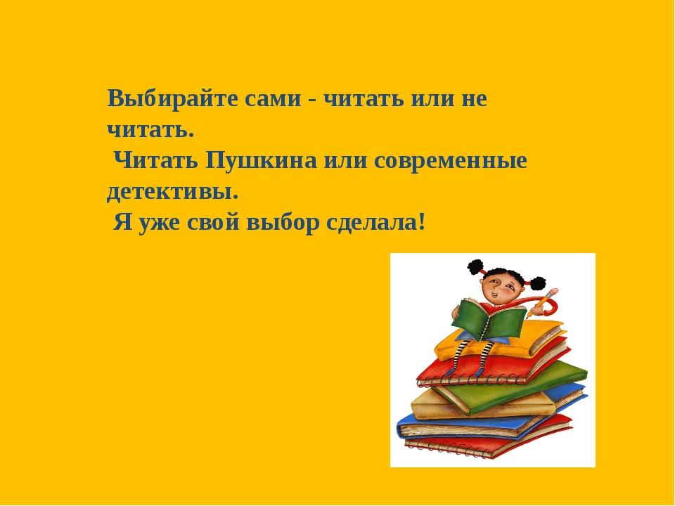 Выбирайте сами - читать или не читать. Читать Пушкина или современные детекти...