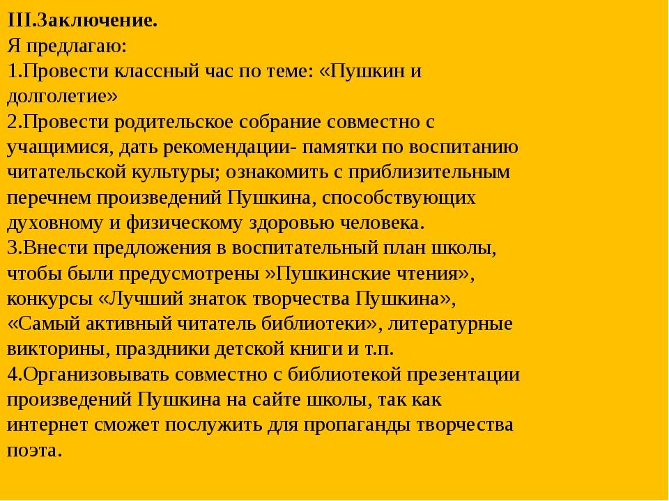 III.Заключение. Я предлагаю: 1.Провести классный час по теме: «Пушкин и долго...