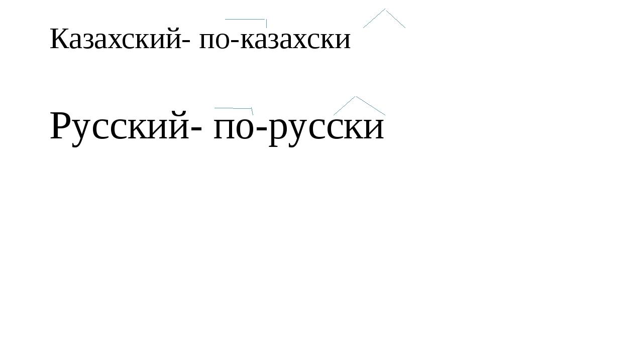 Казахский- по-казахски Русский- по-русски