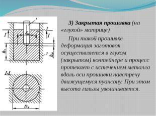 3) Закрытая прошивка (на «глухой» матрице) При такой прошивке деформация заго