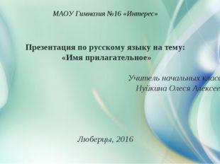 МАОУ Гимназия №16 «Интерес» Презентация по русскому языку на тему: «Имя прила