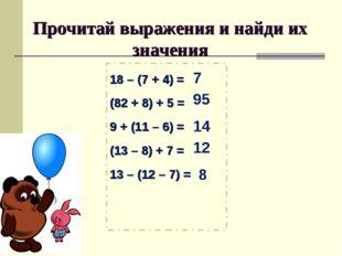 Прочитай выражения и найди их значения 18 – (7 + 4) = (82 + 8) + 5 = 9 + (11