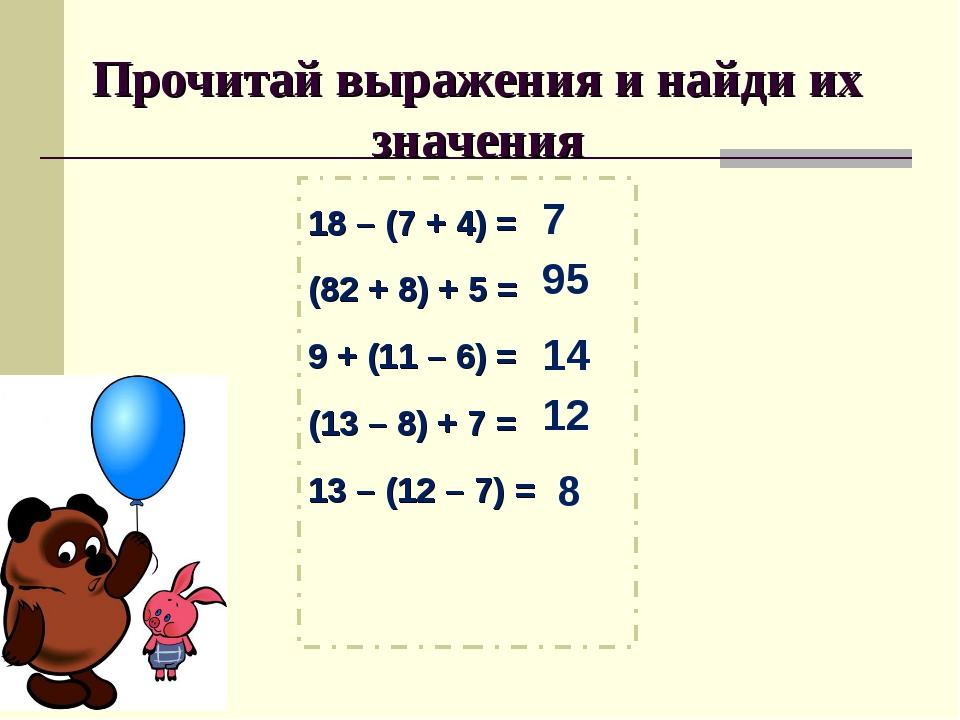 Прочитай выражения и найди их значения 18 – (7 + 4) = (82 + 8) + 5 = 9 + (11...