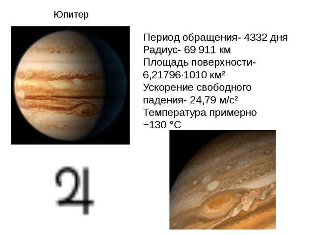 Юпитер Период обращения- 4332 дня Радиус- 69911 км Площадь поверхности- 6,21...
