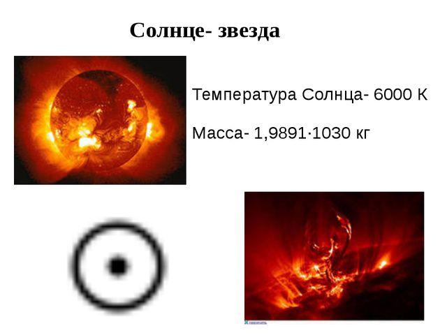 Солнце- звезда Температура Солнца- 6000К Масса- 1,9891·1030кг