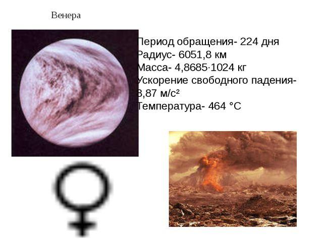 Венера Период обращения- 224дня Радиус- 6051,8км Масса- 4,8685·1024кг Уско...