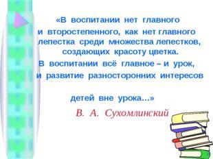 В. А. Сухомлинский «В воспитании нет главного и второстепенного, как нет глав
