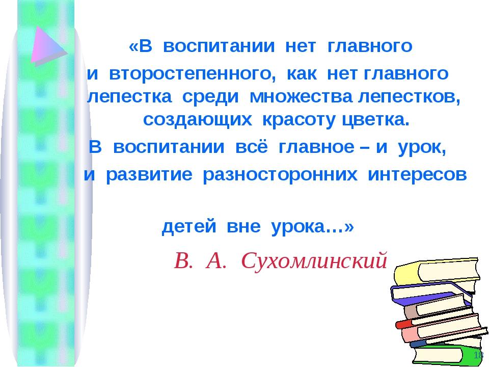 В. А. Сухомлинский «В воспитании нет главного и второстепенного, как нет глав...