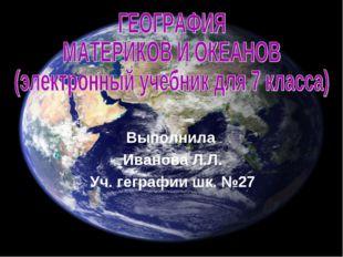 Выполнила Иванова Л.Л. Уч. геграфии шк. №27