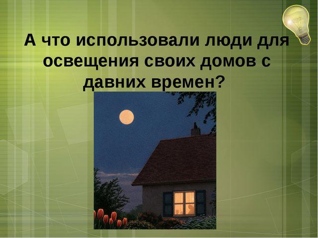 А что использовали люди для освещения своих домов с давних времен?