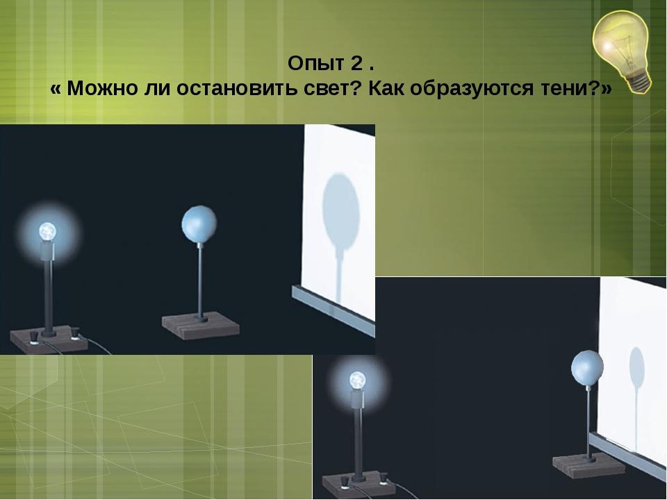 Опыт 2 . « Можно ли остановить свет? Как образуются тени?»