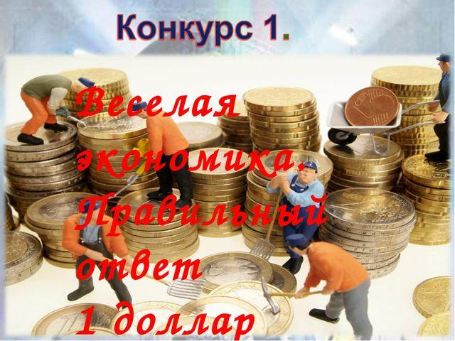 Веселая экономика. Правильный ответ 1 доллар