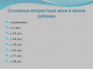 Основные возрастные вехи в жизни ребенка - с рождения; - с 6 лет; - с 10 лет;