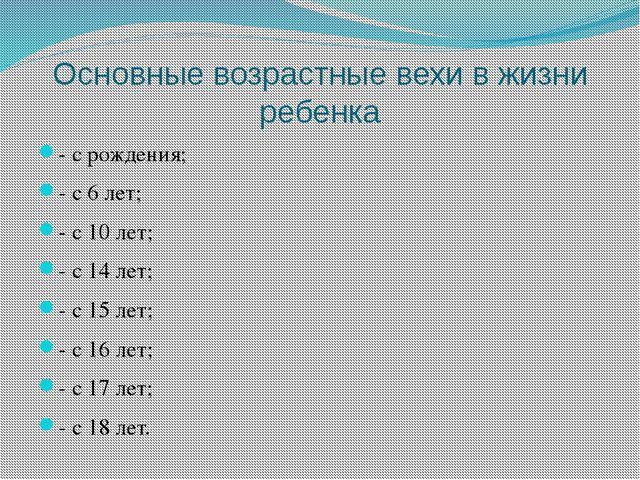 Основные возрастные вехи в жизни ребенка - с рождения; - с 6 лет; - с 10 лет;...