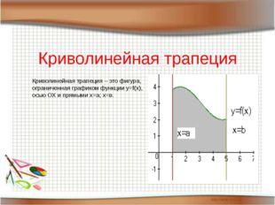Криволинейная трапеция Криволинейная трапеция – это фигура, ограниченная гра
