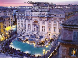 Rome is the capital of Italy. Situated on the River Tiber.