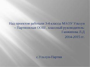 Над проектом работали 3-4 классы МАОУ Ульхун – Партионская ООШ , классный ру