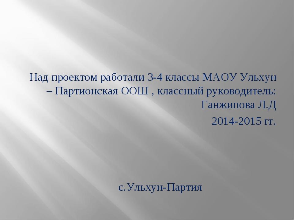 Над проектом работали 3-4 классы МАОУ Ульхун – Партионская ООШ , классный ру...