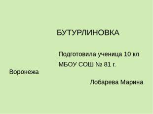 БУТУРЛИНОВКА Подготовила ученица 10 кл МБОУ СОШ № 81 г. Воронежа Лобарева Ма