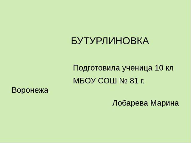 БУТУРЛИНОВКА Подготовила ученица 10 кл МБОУ СОШ № 81 г. Воронежа Лобарева Ма...