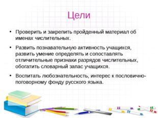 Цели Проверить и закрепить пройденный материал об именах числительных. Развит
