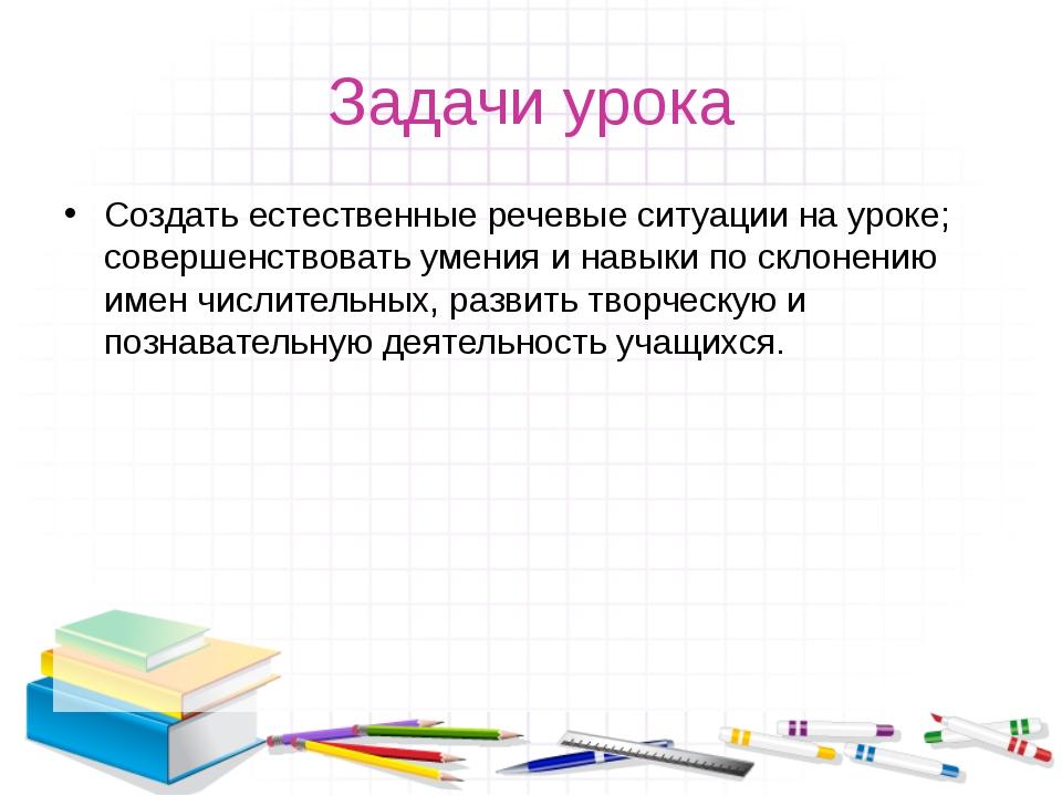 Задачи урока Создать естественные речевые ситуации на уроке; совершенствовать...