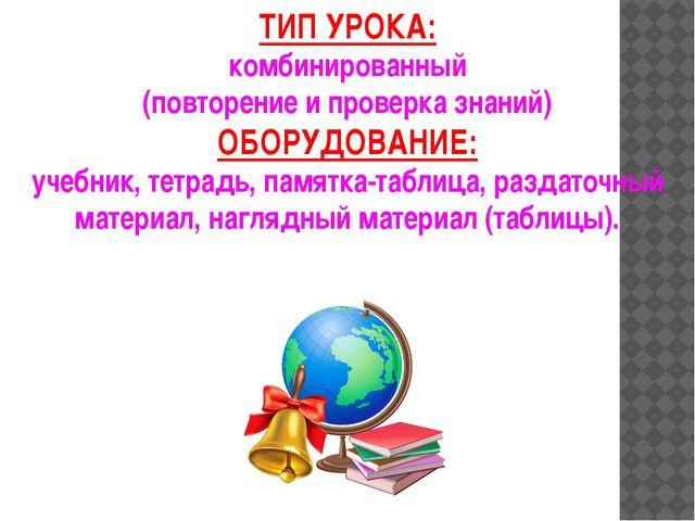 ТИП УРОКА: комбинированный (повторение и проверка знаний) ОБОРУДОВАНИЕ: учебн...