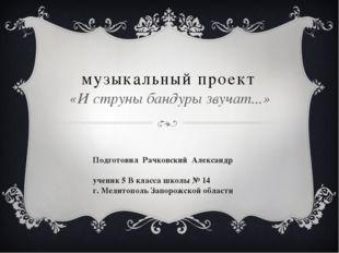 музыкальный проект «И струны бандуры звучат...» Подготовил Рачковский Алексан