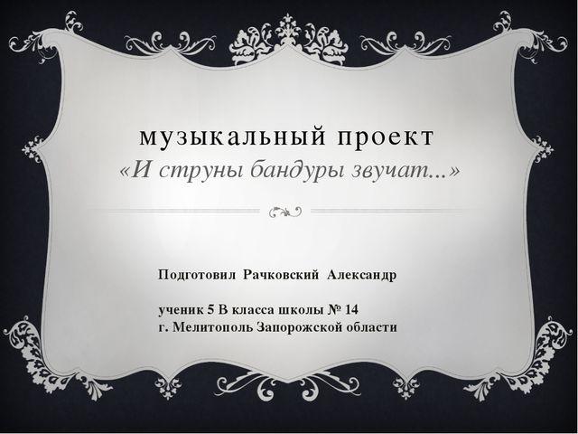 музыкальный проект «И струны бандуры звучат...» Подготовил Рачковский Алексан...