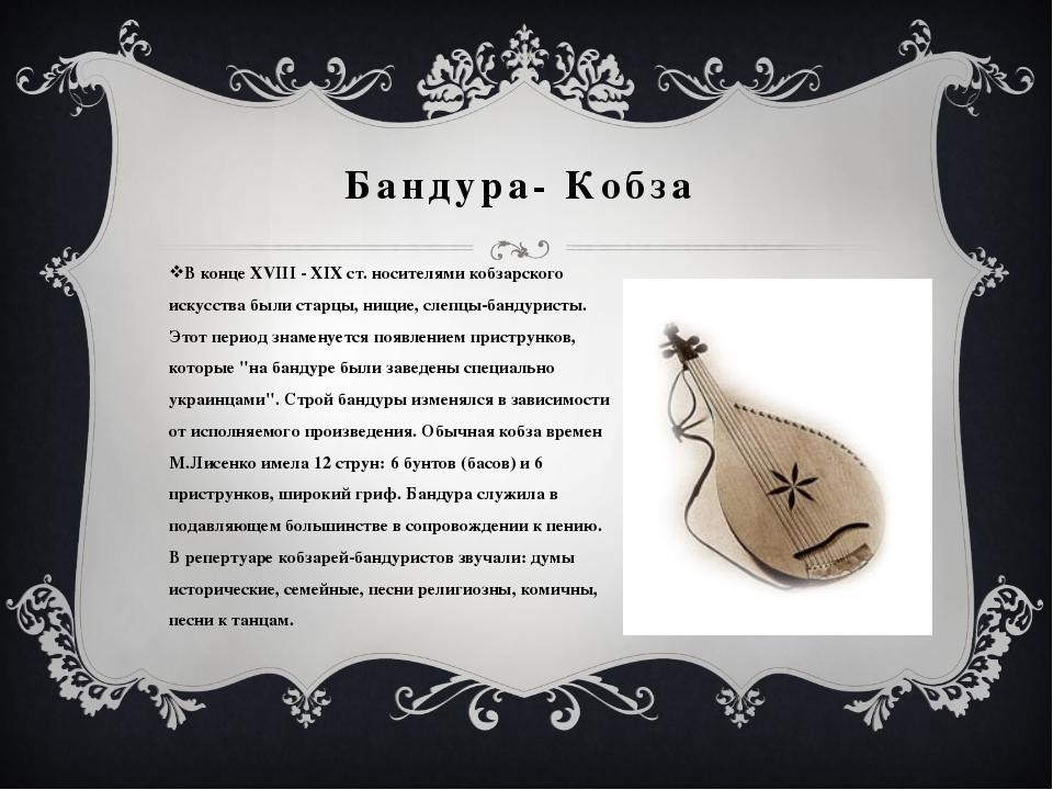 Бандура- Кобза В конце ХVІІІ - ХІХ ст. носителями кобзарского искусства были...
