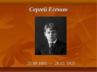 Сергей Есенин 21.09.1895 — 28.12. 1925