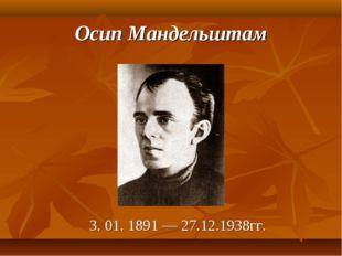 Осип Мандельштам 3. 01. 1891 — 27.12.1938гг.
