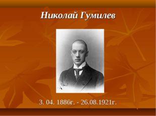 Николай Гумилев 3.04.1886г. - 26.08.1921г.