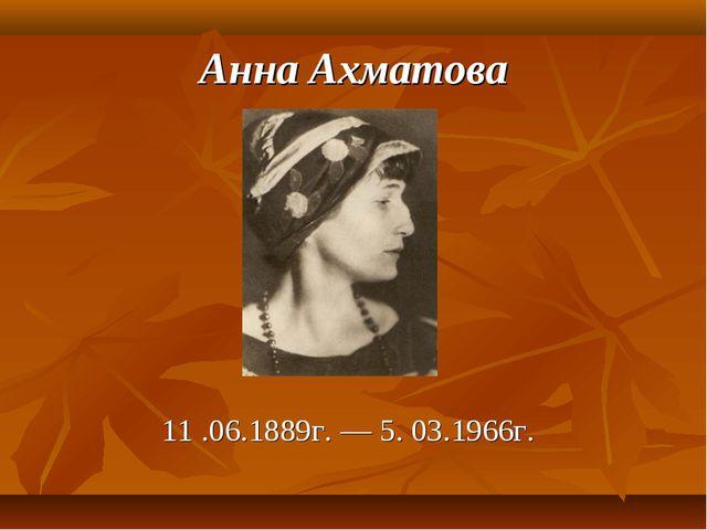Анна Ахматова 11 .06.1889г. — 5. 03.1966г.