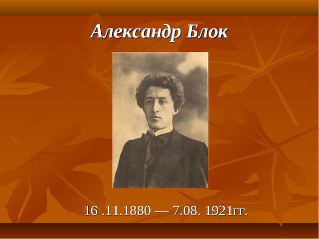 Александр Блок 16 .11.1880 — 7.08. 1921гг.