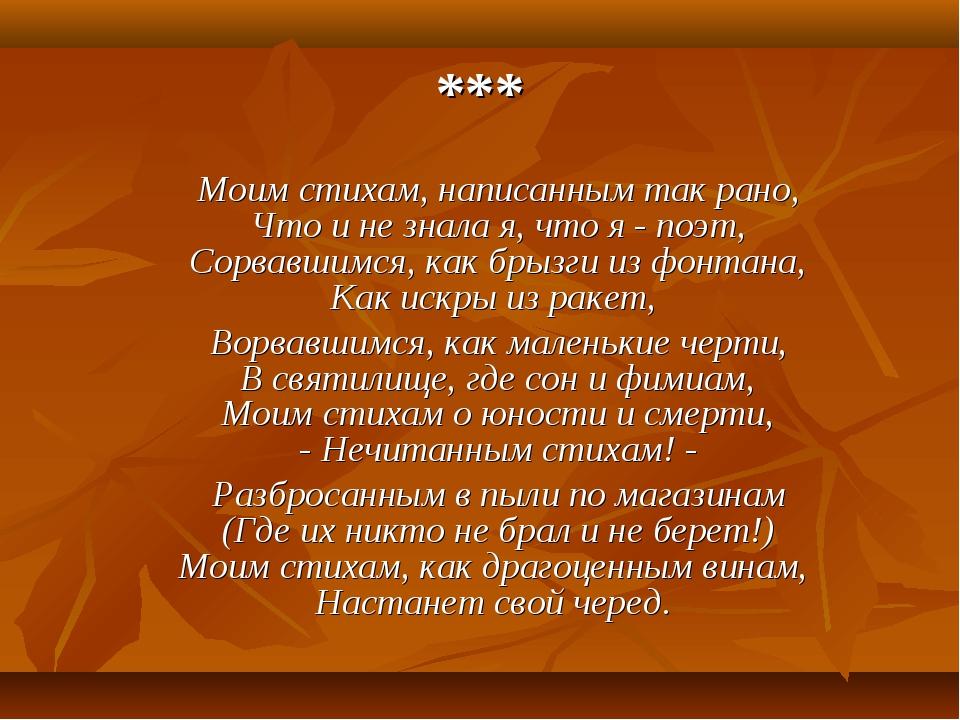 *** Моим стихам, написанным так рано, Что и не знала я, что я - поэт, Сорвавш...