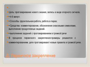 Д. Первичное закрепление . Цель:проговаривание нового знания, запись