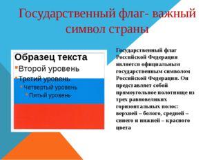 Государственный флаг- важный символ страны Государственный флаг Российской Фе