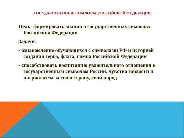 ГОСУДАРСТВЕННЫЕ СИМВОЛЫ РОССИЙСКОЙ ФЕДЕРАЦИИ Цель: формировать знания о госуд...
