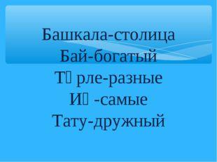 Башкала-столица Бай-богатый Төрле-разные Иң-самые Тату-дружный