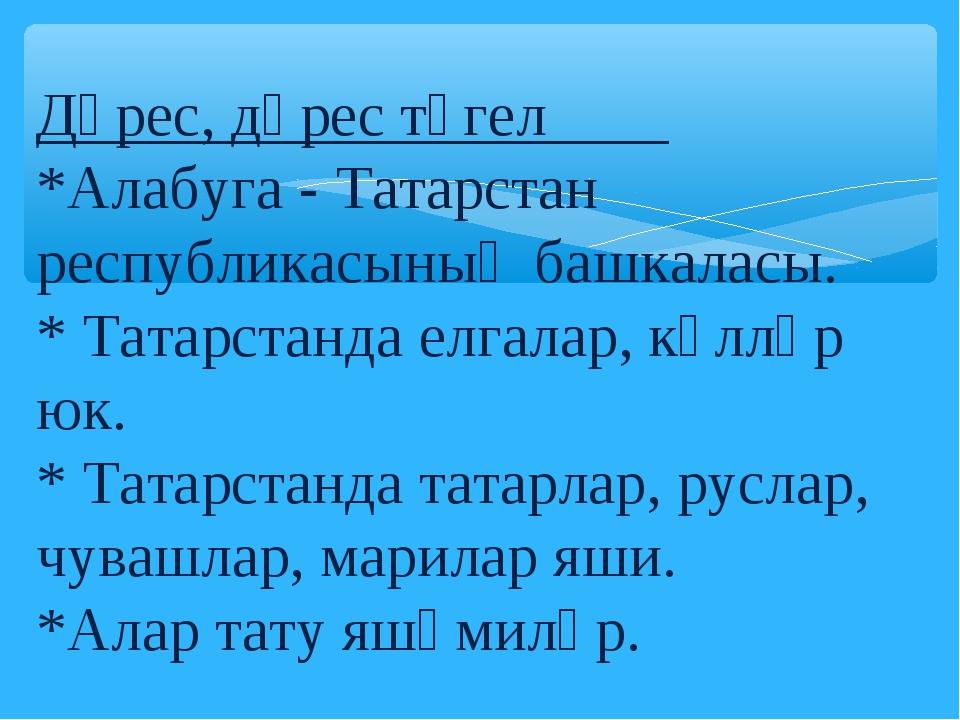 Дөрес, дөрес түгел *Алабуга - Татарстан республикасының башкаласы. * Татарста...