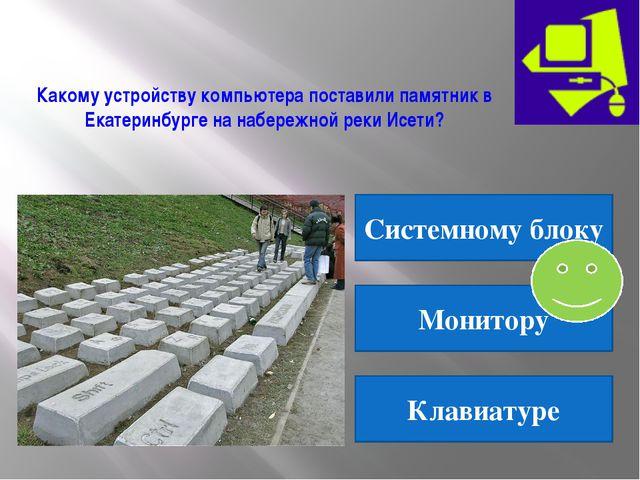 Какому устройству компьютера поставили памятник в Екатеринбурге на набережной...