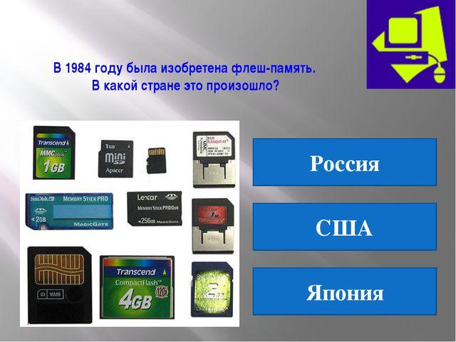 В 1984 году была изобретена флеш-память. В какой стране это произошло? Россия...