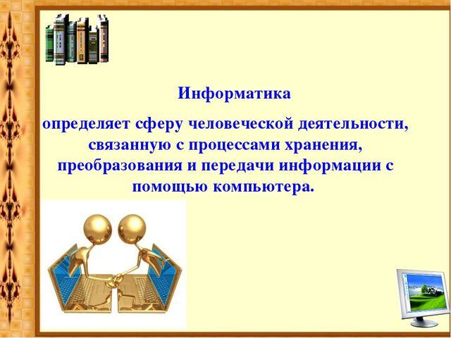 Информатика определяет сферу человеческой деятельности, связанную с процесса...