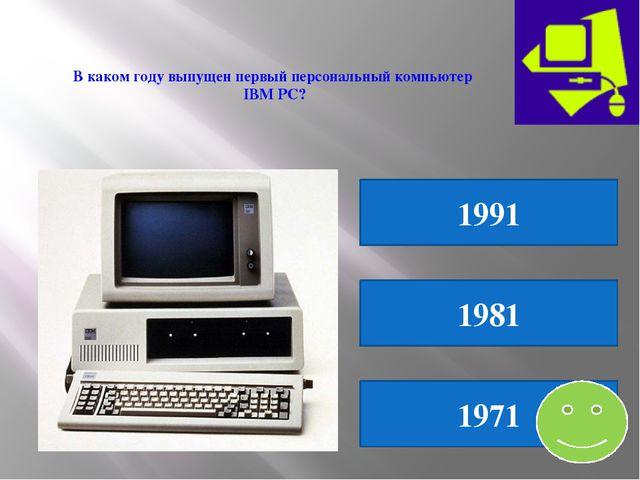 В каком году выпущен первый персональный компьютер IBM PC? 1991 1981 1971
