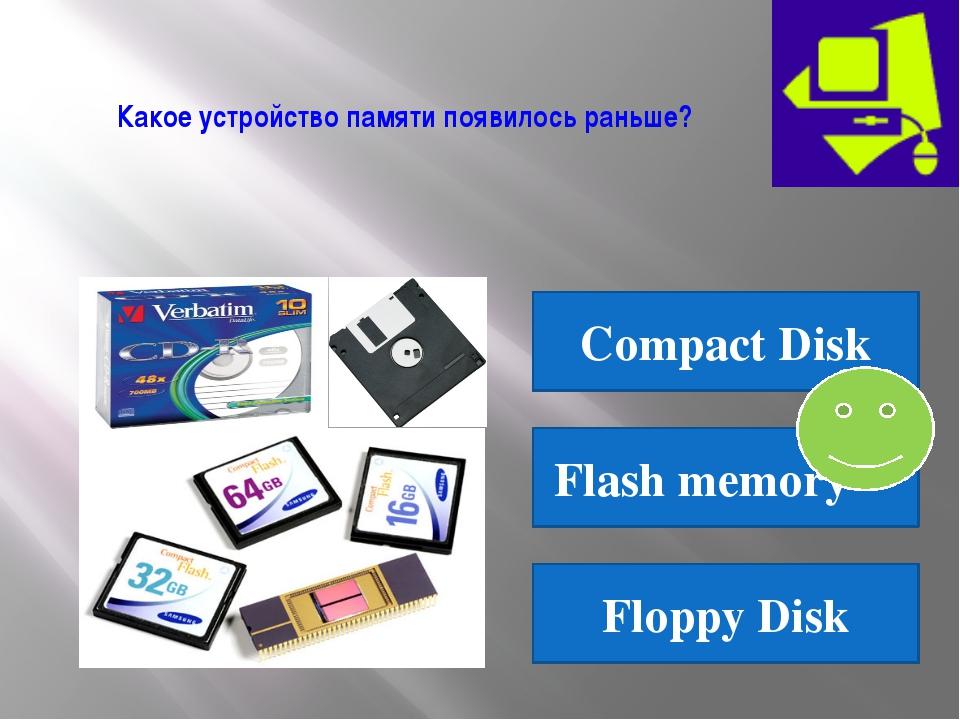 Какое устройство памяти появилось раньше? Compact Disk Flash memory Floppy Disk
